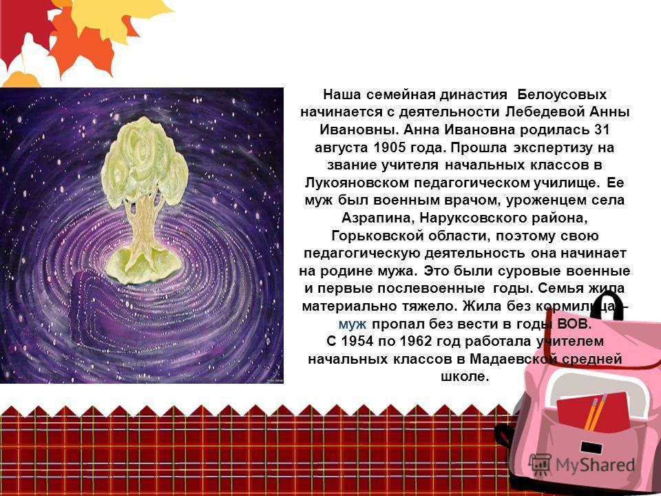 Наша семейная династия Белоусовых начинается с деятельности Лебедевой Анны Ивановны. Анна Ивановна родилась 31 августа 1905 года. Прошла экспертизу на звание учителя начальных классов в Лукояновском педагогическом училище. Ее муж был военным врачом,