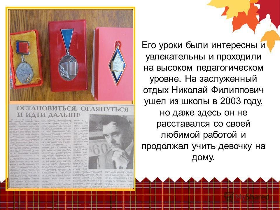 Его уроки были интересны и увлекательны и проходили на высоком педагогическом уровне. На заслуженный отдых Николай Филиппович ушел из школы в 2003 году, но даже здесь он не расставался со своей любимой работой и продолжал учить девочку на дому.