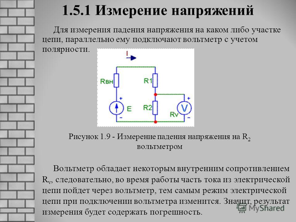 1.5.1 Измерение напряжений Для измерения падения напряжения на каком либо участке цепи, параллельно ему подключают вольтметр с учетом полярности. Вольтметр обладает некоторым внутренним сопротивлением R v, следовательно, во время работы часть тока из