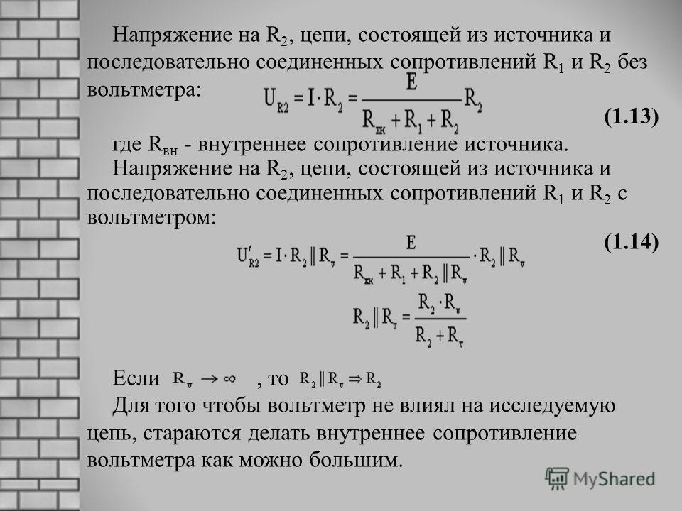 Напряжение на R 2, цепи, состоящей из источника и последовательно соединенных сопротивлений R 1 и R 2 без вольтметра: (1.13) где R вн - внутреннее сопротивление источника. Напряжение на R 2, цепи, состоящей из источника и последовательно соединенных