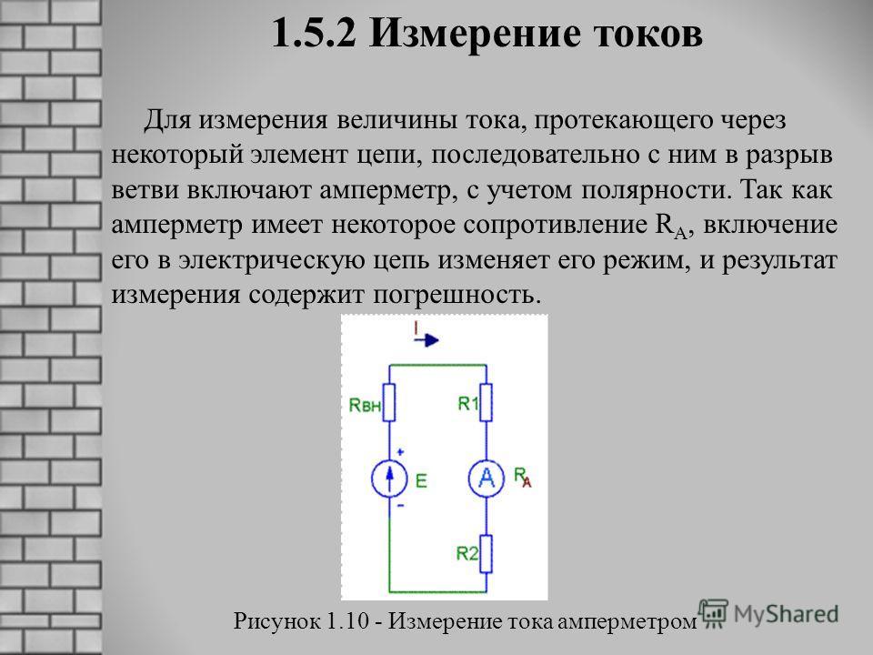 1.5.2 Измерение токов Для измерения величины тока, протекающего через некоторый элемент цепи, последовательно с ним в разрыв ветви включают амперметр, с учетом полярности. Так как амперметр имеет некоторое сопротивление R A, включение его в электриче