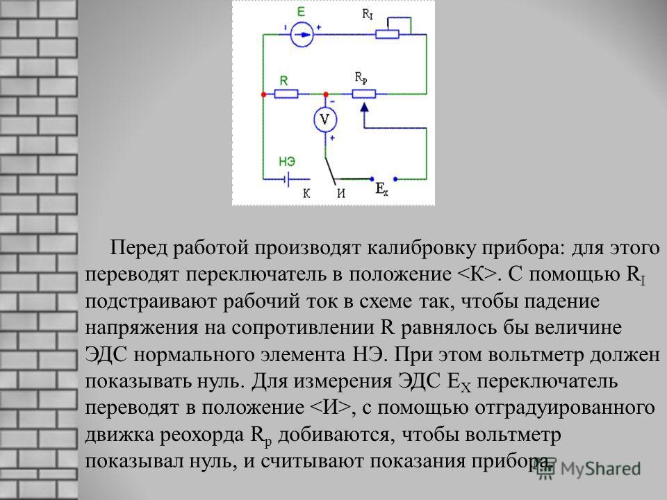 Перед работой производят калибровку прибора: для этого переводят переключатель в положение. С помощью R I подстраивают рабочий ток в схеме так, чтобы падение напряжения на сопротивлении R равнялось бы величине ЭДС нормального элемента НЭ. При этом во