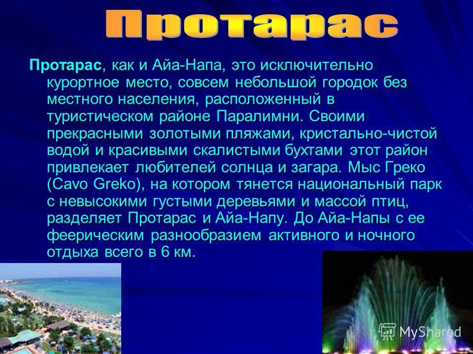 Протарас, как и Айа-Напа, это исключительно курортное место, совсем небольшой городок без местного населения, расположенный в туристическом районе Паралимни. Своими прекрасными золотыми пляжами, кристально-чистой водой и красивыми скалистыми бухтами