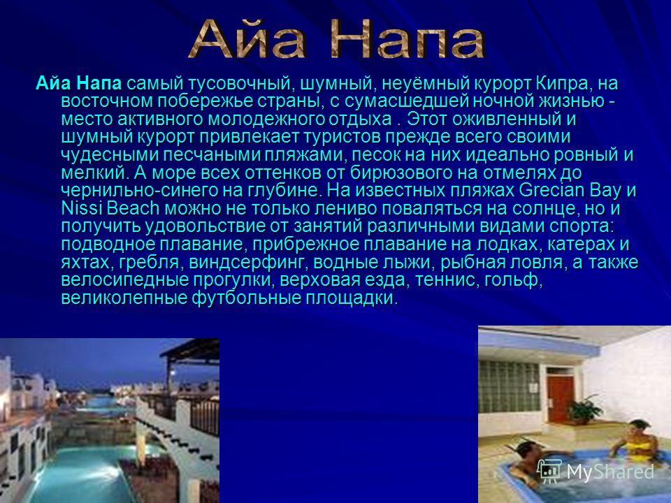 Айа Напа самый тусовочный, шумный, неуёмный курорт Кипра, на восточном побережье страны, с сумасшедшей ночной жизнью - место активного молодежного отдыха. Этот оживленный и шумный курорт привлекает туристов прежде всего своими чудесными песчаными пля