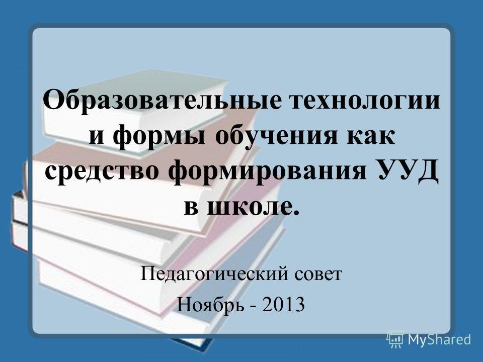 Образовательные технологии и формы обучения как средство формирования УУД в школе. Педагогический совет Ноябрь - 2013