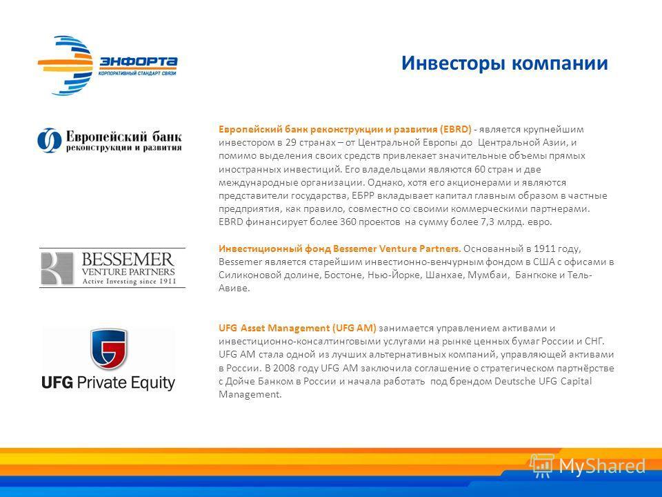 Инвесторы компании Европейский банк реконструкции и развития (EBRD) - является крупнейшим инвестором в 29 странах – от Центральной Европы до Центральной Азии, и помимо выделения своих средств привлекает значительные объемы прямых иностранных инвестиц
