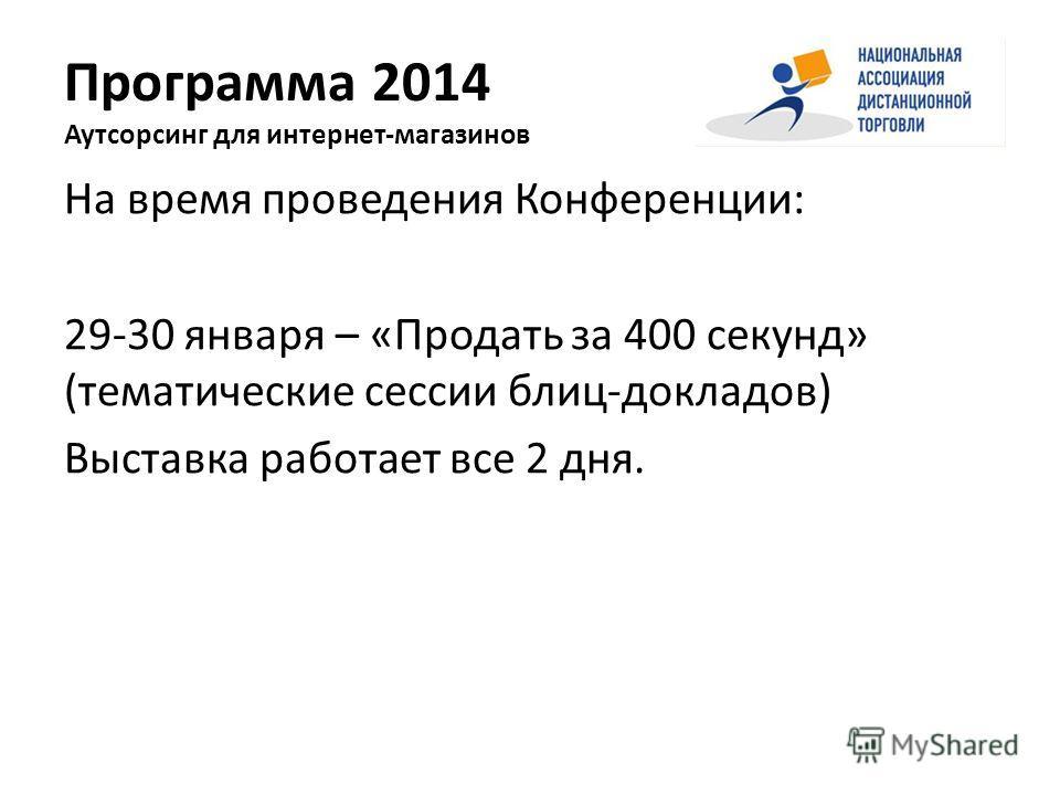 Программа 2014 Аутсорсинг для интернет-магазинов На время проведения Конференции: 29-30 января – «Продать за 400 секунд» (тематические сессии блиц-докладов) Выставка работает все 2 дня.