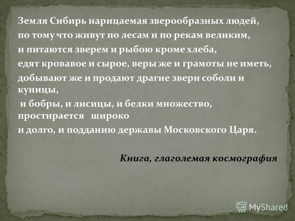 Земля Сибирь нарицаемая зверообразных людей, по тому что живут по лесам и по рекам великим, и питаются зверем и рыбою кроме хлеба, едят кровавое и сырое, веры же и грамоты не иметь, добывают же и продают драгие звери соболи и куницы, и бобры, и лисиц