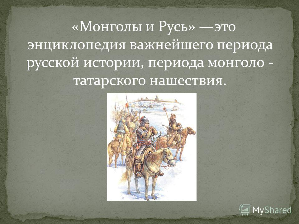 «Монголы и Русь» это энциклопедия важнейшего периода русской истории, периода монголо - татарского нашествия.