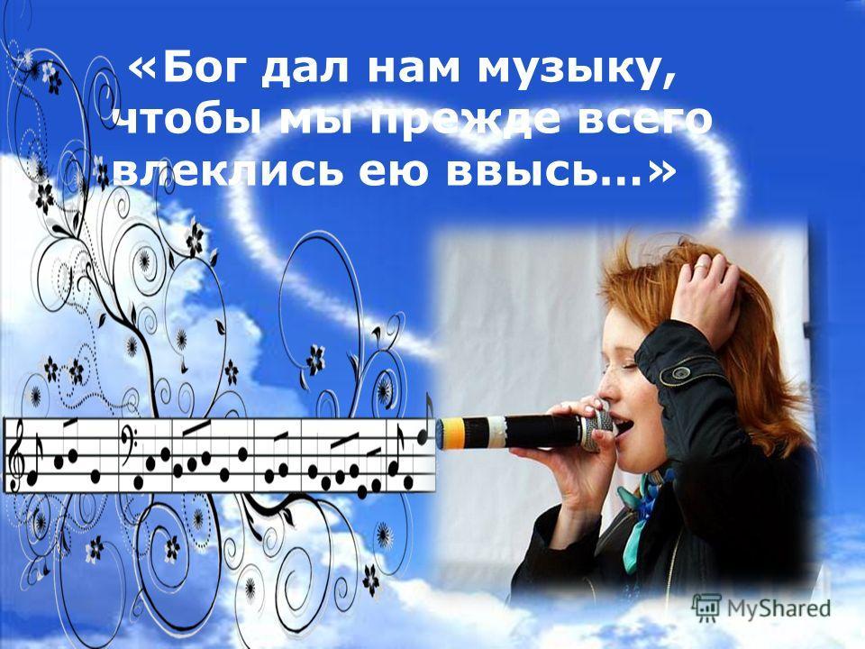 «Бог дал нам музыку, чтобы мы прежде всего влеклись ею ввысь…»