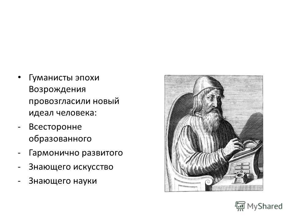 Гуманисты эпохи Возрождения провозгласили новый идеал человека: -Всесторонне образованного -Гармонично развитого -Знающего искусство -Знающего науки