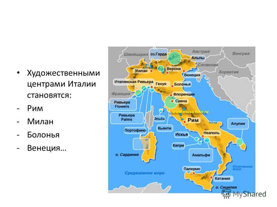 Художественными центрами Италии становятся: -Рим -Милан -Болонья -Венеция…
