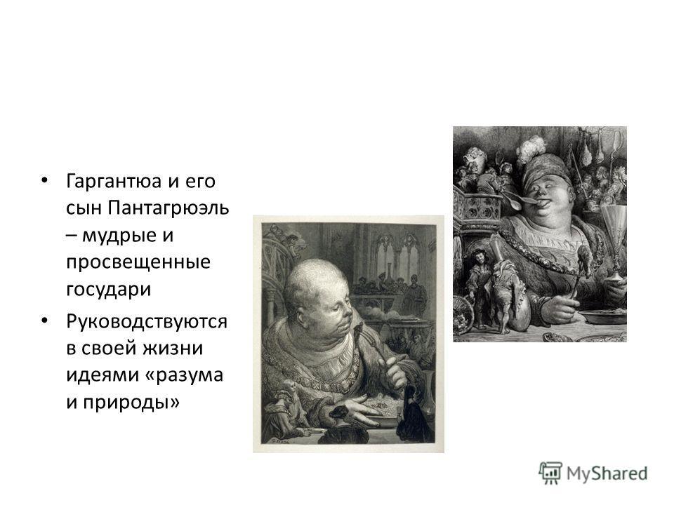 Гаргантюа и его сын Пантагрюэль – мудрые и просвещенные государи Руководствуются в своей жизни идеями «разума и природы»