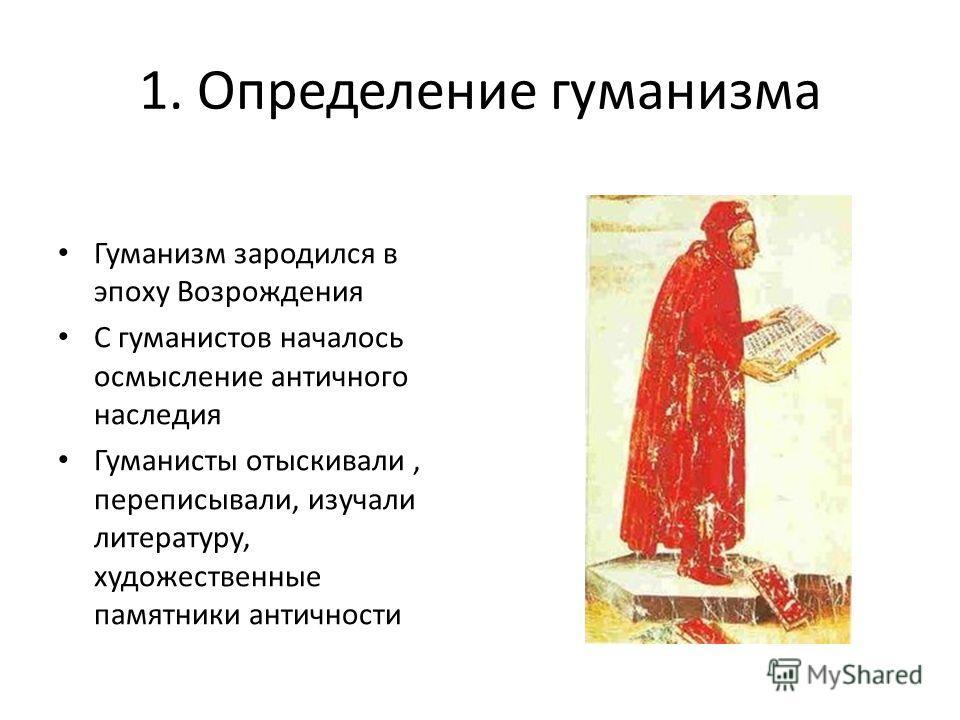1. Определение гуманизма Гуманизм зародился в эпоху Возрождения С гуманистов началось осмысление античного наследия Гуманисты отыскивали, переписывали, изучали литературу, художественные памятники античности