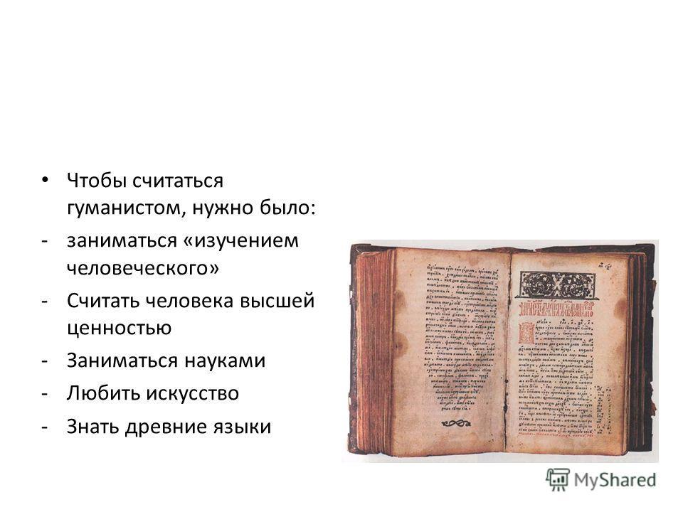 Чтобы считаться гуманистом, нужно было: -заниматься «изучением человеческого» -Считать человека высшей ценностью -Заниматься науками -Любить искусство -Знать древние языки