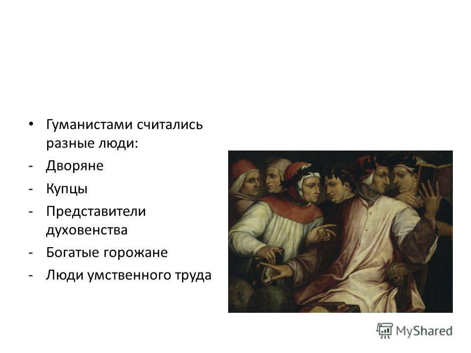 Гуманистами считались разные люди: -Дворяне -Купцы -Представители духовенства -Богатые горожане -Люди умственного труда