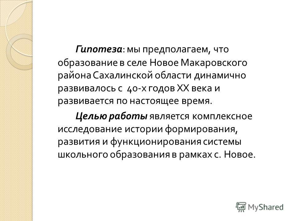 Гипотеза : мы предполагаем, что образование в селе Новое Макаровского района Сахалинской области динамично развивалось с 40- х годов XX века и развивается по настоящее время. Целью работы является комплексное исследование истории формирования, развит