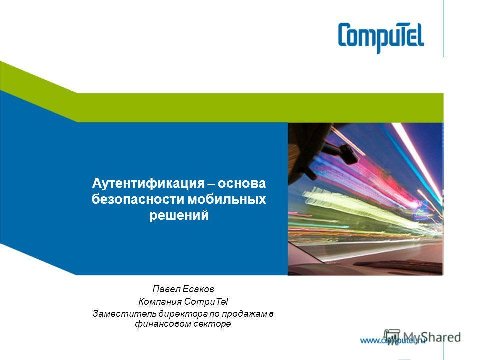 Аутентификация – основа безопасности мобильных решений Павел Есаков Компания CompuTel Заместитель директора по продажам в финансовом секторе