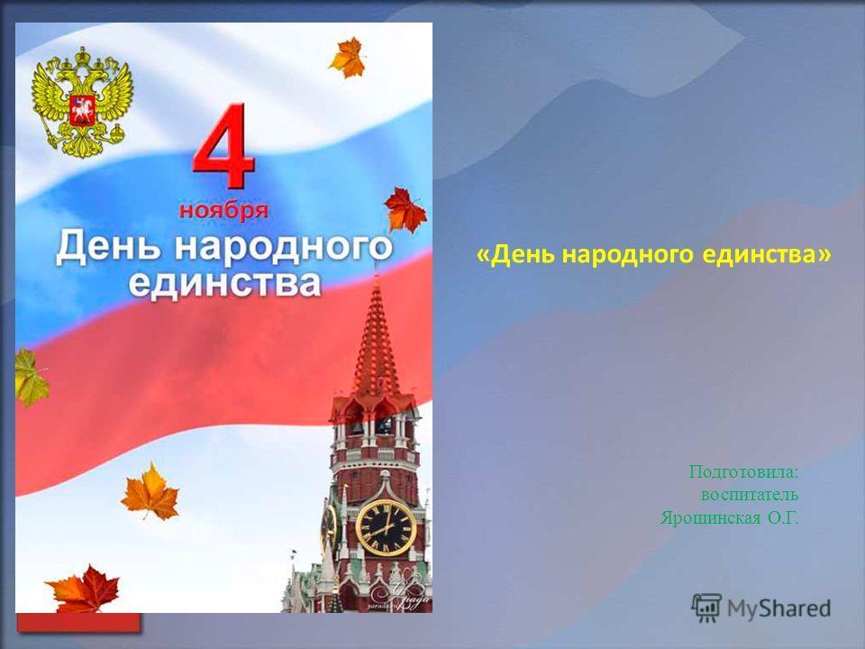 «День народного единства» Подготовила: воспитатель Ярошинская О.Г.