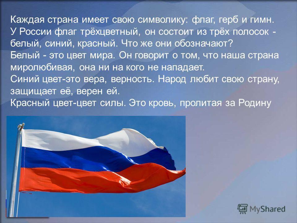 Каждая страна имеет свою символику: флаг, герб и гимн. У России флаг трёхцветный, он состоит из трёх полосок - белый, синий, красный. Что же они обозначают? Белый - это цвет мира. Он говорит о том, что наша страна миролюбивая, она ни на кого не напад