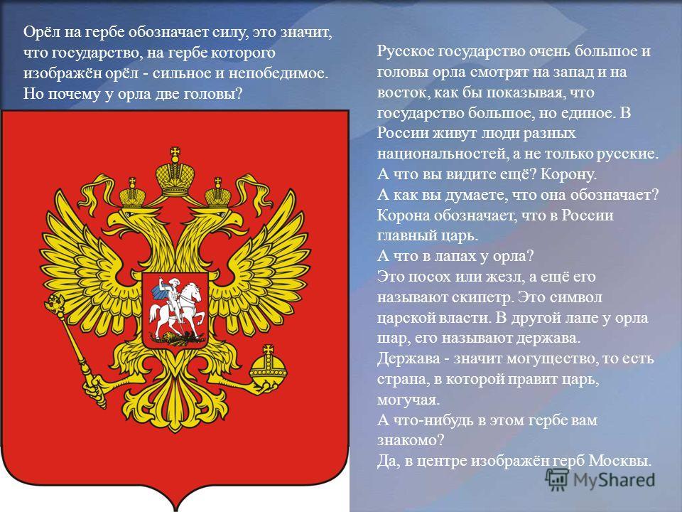 Русское государство очень большое и головы орла смотрят на запад и на восток, как бы показывая, что государство большое, но единое. В России живут люди разных национальностей, а не только русские. А что вы видите ещё? Корону. А как вы думаете, что он