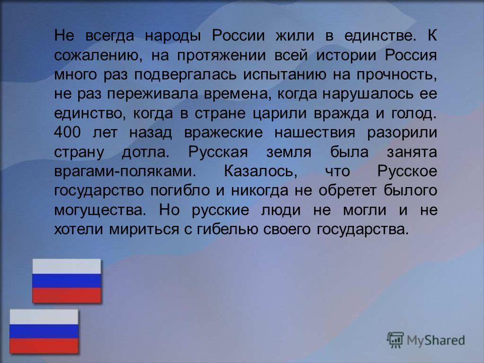 Не всегда народы России жили в единстве. К сожалению, на протяжении всей истории Россия много раз подвергалась испытанию на прочность, не раз переживала времена, когда нарушалось ее единство, когда в стране царили вражда и голод. 400 лет назад вражес