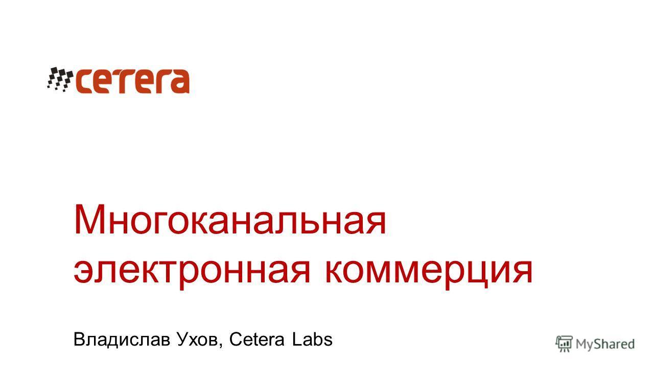 Многоканальная электронная коммерция Владислав Ухов, Cetera Labs