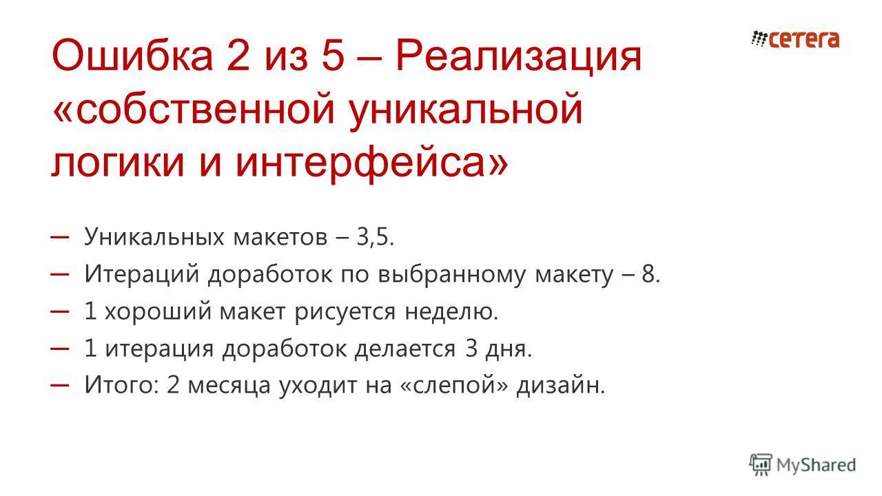 Ошибка 2 из 5 – Реализация «собственной уникальной логики и интерфейса» Уникальных макетов – 3,5. Итераций доработок по выбранному макету – 8. 1 хороший макет рисуется неделю. 1 итерация доработок делается 3 дня. Итого: 2 месяца уходит на «слепой» ди