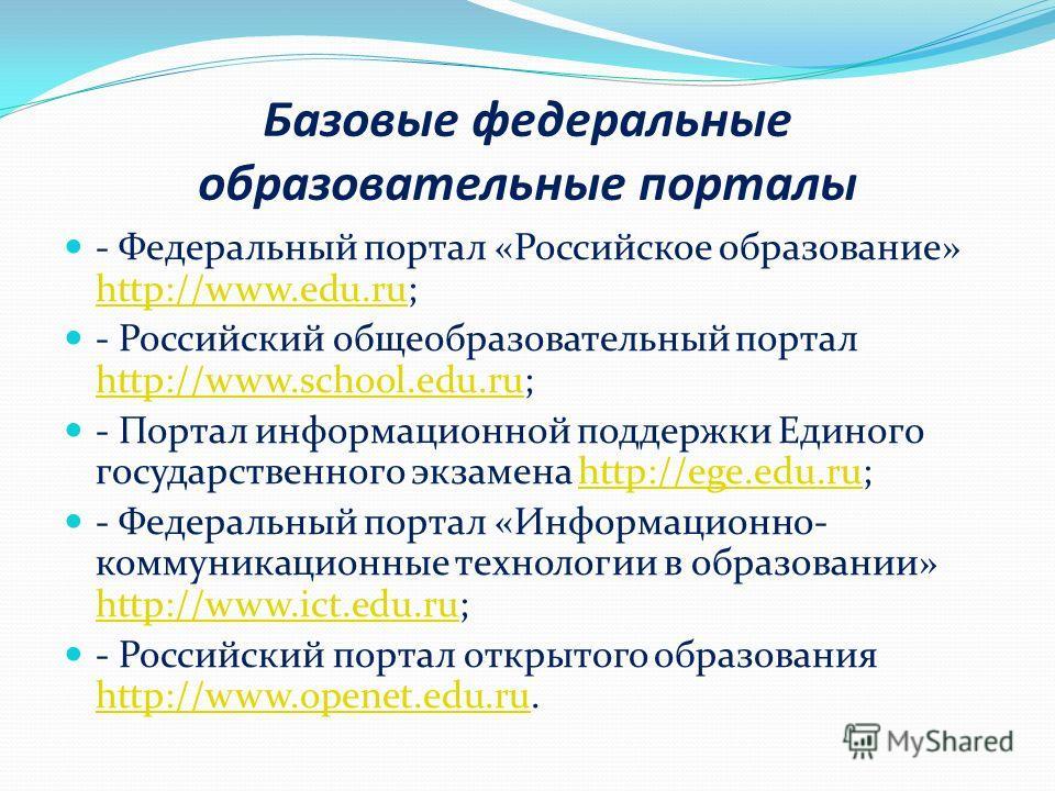 Базовые федеральные образовательные порталы - Федеральный портал «Российское образование» http://www.edu.ru; http://www.edu.ru - Российский общеобразовательный портал http://www.school.edu.ru; http://www.school.edu.ru - Портал информационной поддержк