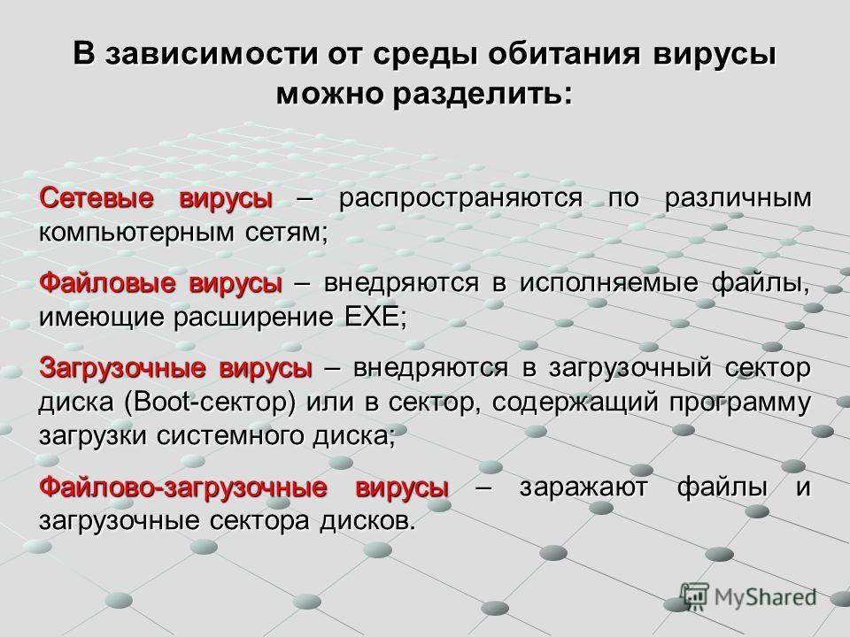 В зависимости от среды обитания вирусы можно разделить: Сетевые вирусы – распространяются по различным компьютерным сетям; Файловые вирусы – внедряются в исполняемые файлы, имеющие расширение EXE; Загрузочные вирусы – внедряются в загрузочный сектор