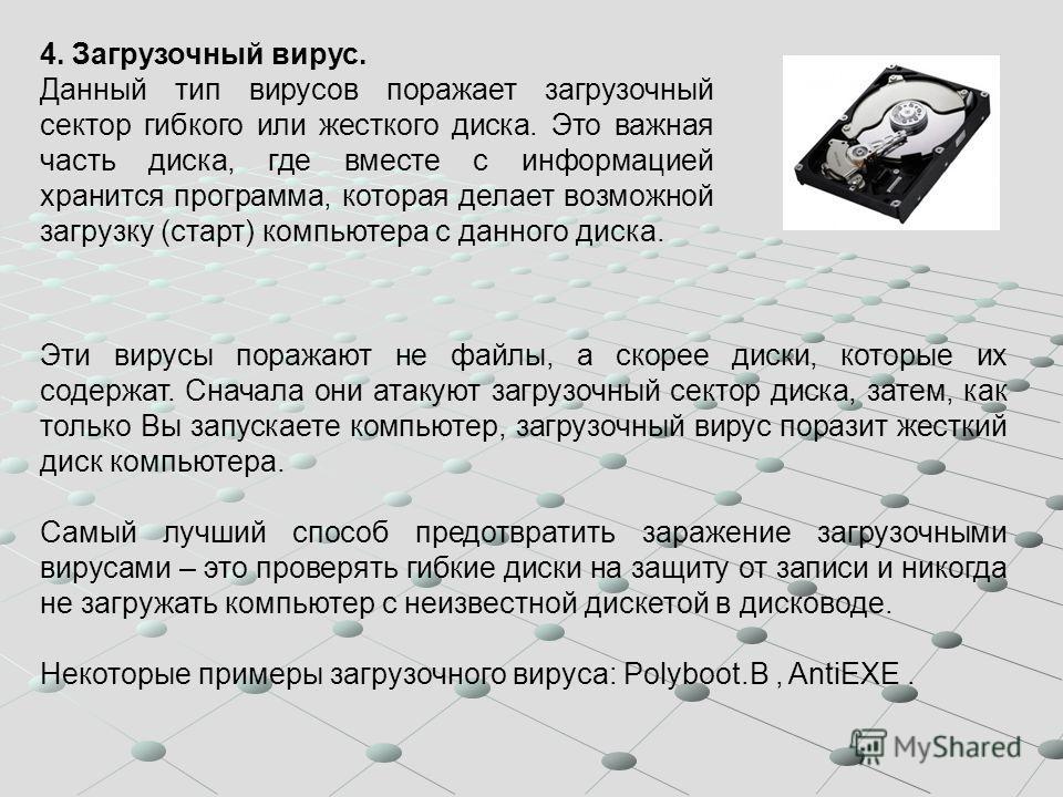 4. Загрузочный вирус. Данный тип вирусов поражает загрузочный сектор гибкого или жесткого диска. Это важная часть диска, где вместе с информацией хранится программа, которая делает возможной загрузку (старт) компьютера с данного диска. Эти вирусы пор