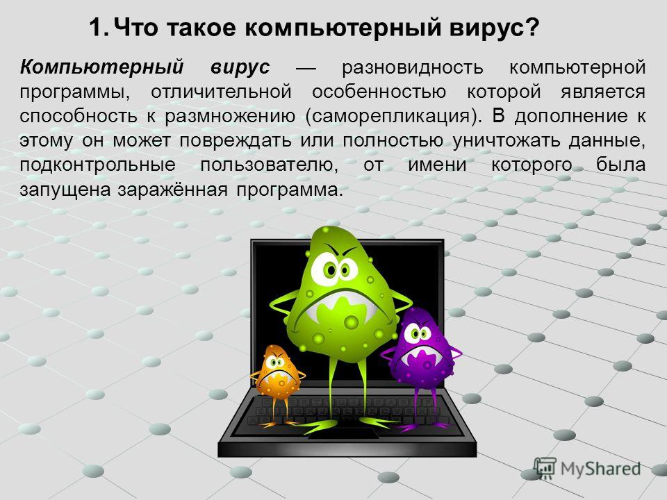 1.Что такое компьютерный вирус? Компьютерный вирус разновидность компьютерной программы, отличительной особенностью которой является способность к размножению (саморепликация). В дополнение к этому он может повреждать или полностью уничтожать данные,