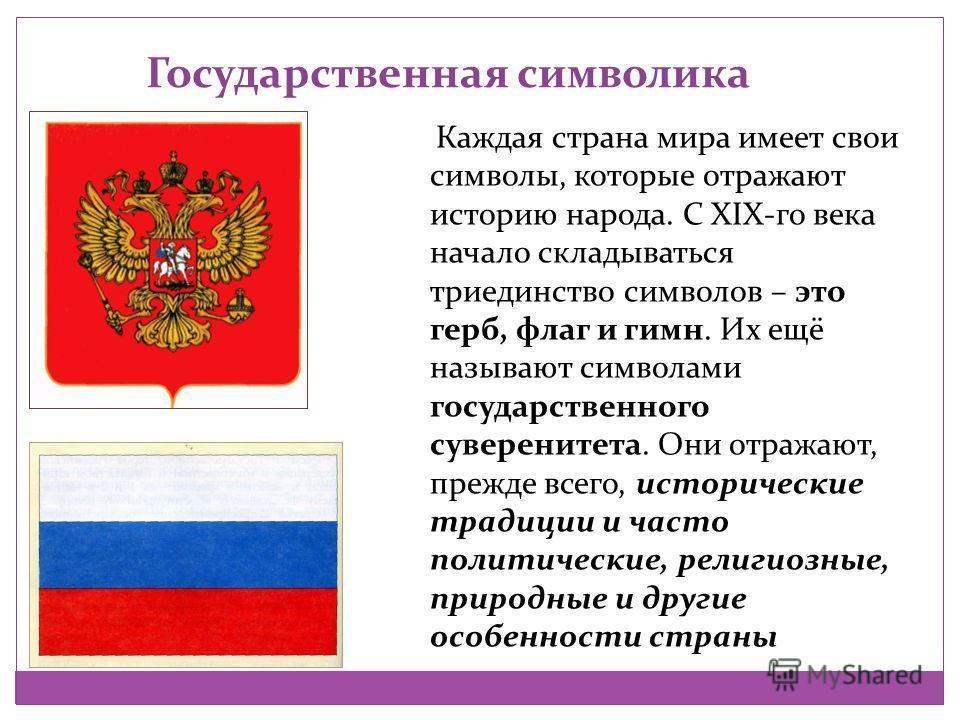 Государственная символика Каждая страна мира имеет свои символы, которые отражают историю народа. С XIX-го века начало складываться триединство символов – это герб, флаг и гимн. Их ещё называют символами государственного суверенитета. Они отражают, п