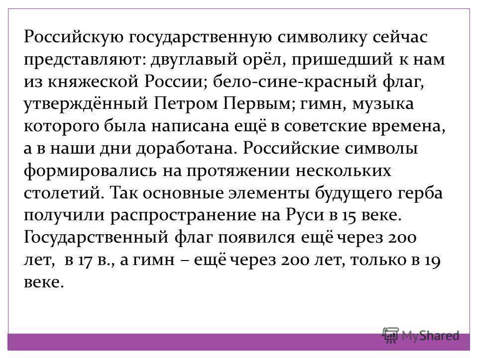 Российскую государственную символику сейчас представляют: двуглавый орёл, пришедший к нам из княжеской России; бело-сине-красный флаг, утверждённый Петром Первым; гимн, музыка которого была написана ещё в советские времена, а в наши дни доработана. Р