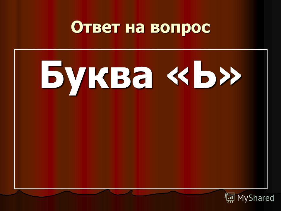 Ответ на вопрос Буква «Ь» Буква «Ь»