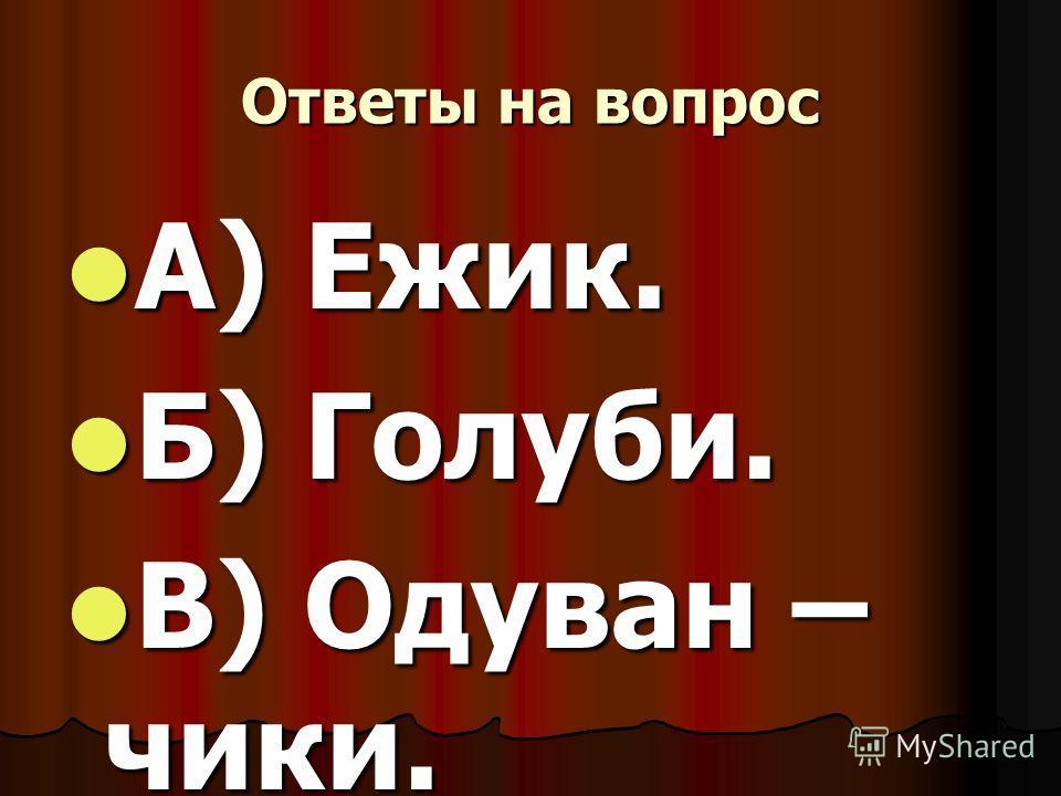 Ответы на вопрос А) Ежик. А) Ежик. Б) Голуби. Б) Голуби. В) Одуван – чики. В) Одуван – чики.