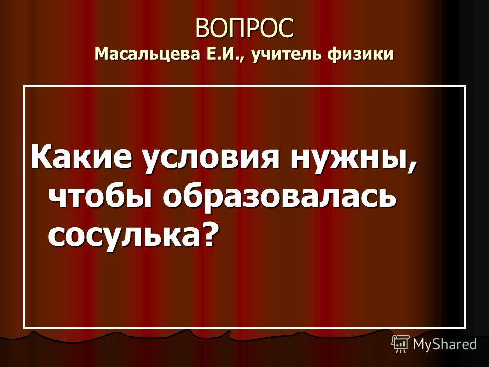 ВОПРОС Масальцева Е.И., учитель физики Какие условия нужны, чтобы образовалась сосулька?