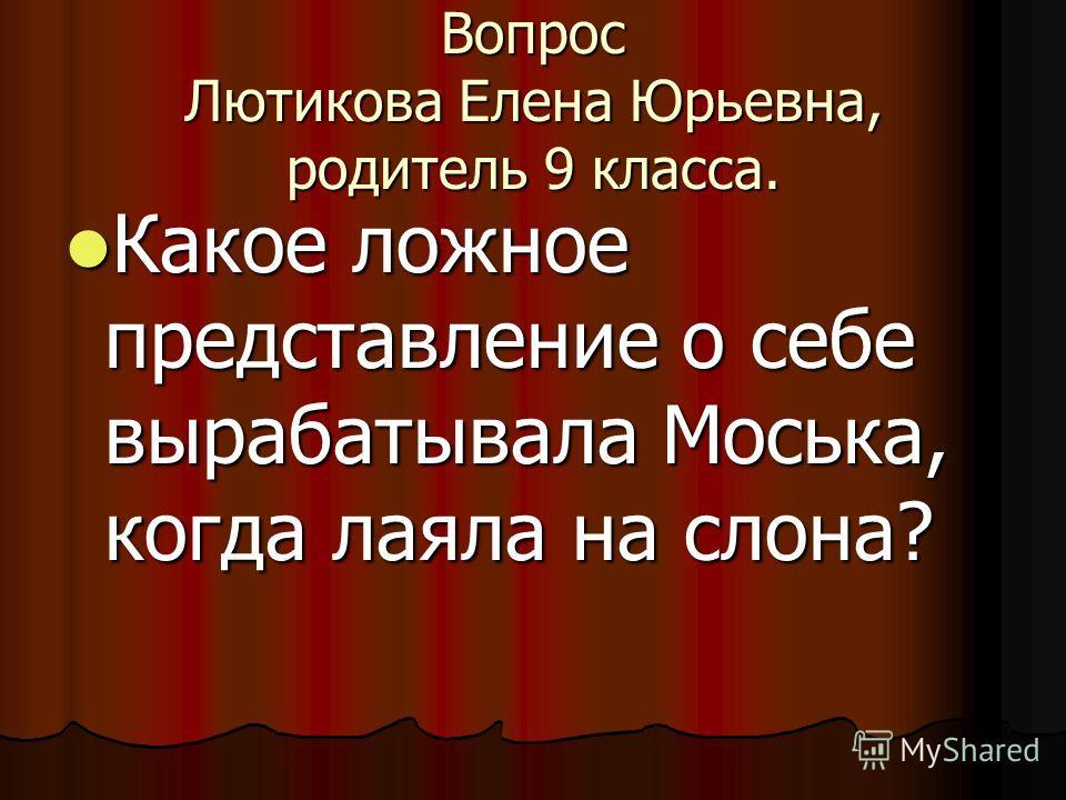 Вопрос Лютикова Елена Юрьевна, родитель 9 класса. Какое ложное представление о себе вырабатывала Моська, когда лаяла на слона? Какое ложное представление о себе вырабатывала Моська, когда лаяла на слона?
