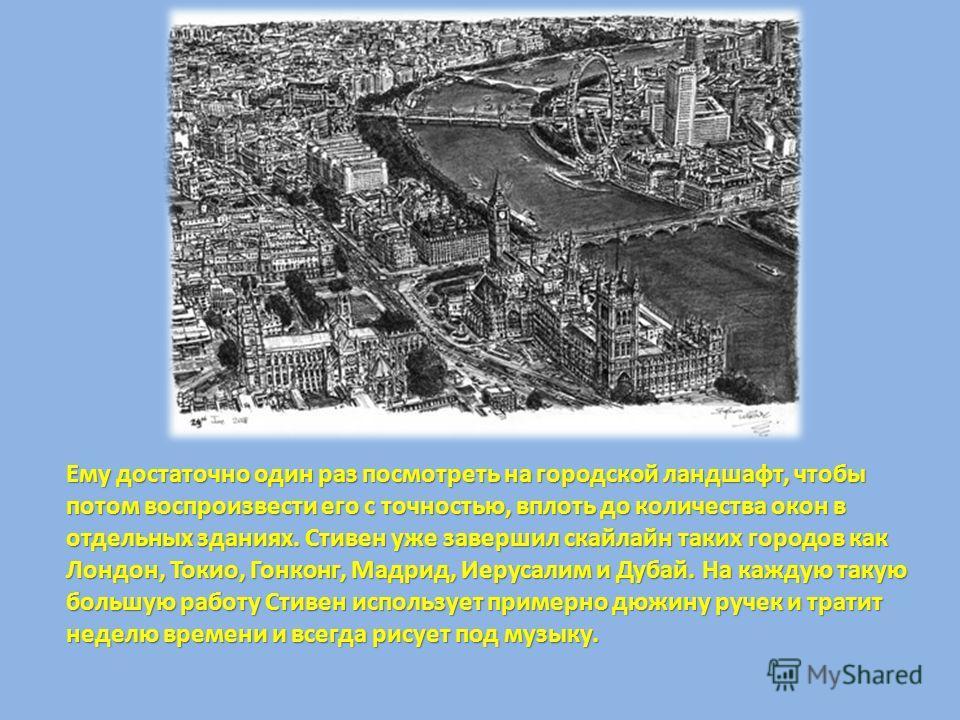Ему достаточно один раз посмотреть на городской ландшафт, чтобы потом, не делая предварительных набросков и не выстраивая перспективы, воспроизвести его с точностью, вплоть до количества окон в отдельных зданиях. Стивен уже завершил скайлайн таких го