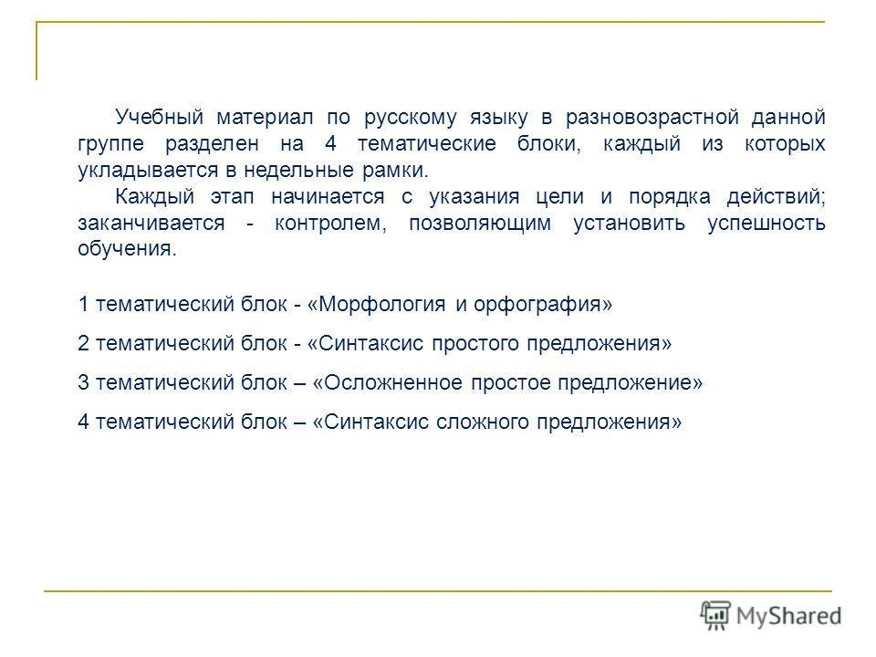 Учебный материал по русскому языку в разновозрастной данной группе разделен на 4 тематические блоки, каждый из которых укладывается в недельные рамки. Каждый этап начинается с указания цели и порядка действий; заканчивается - контролем, позволяющим у