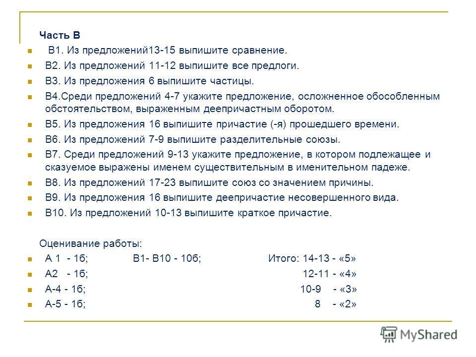 Часть В В1. Из предложений13-15 выпишите сравнение. В2. Из предложений 11-12 выпишите все предлоги. В3. Из предложения 6 выпишите частицы. В4.Среди предложений 4-7 укажите предложение, осложненное обособленным обстоятельством, выраженным деепричастны
