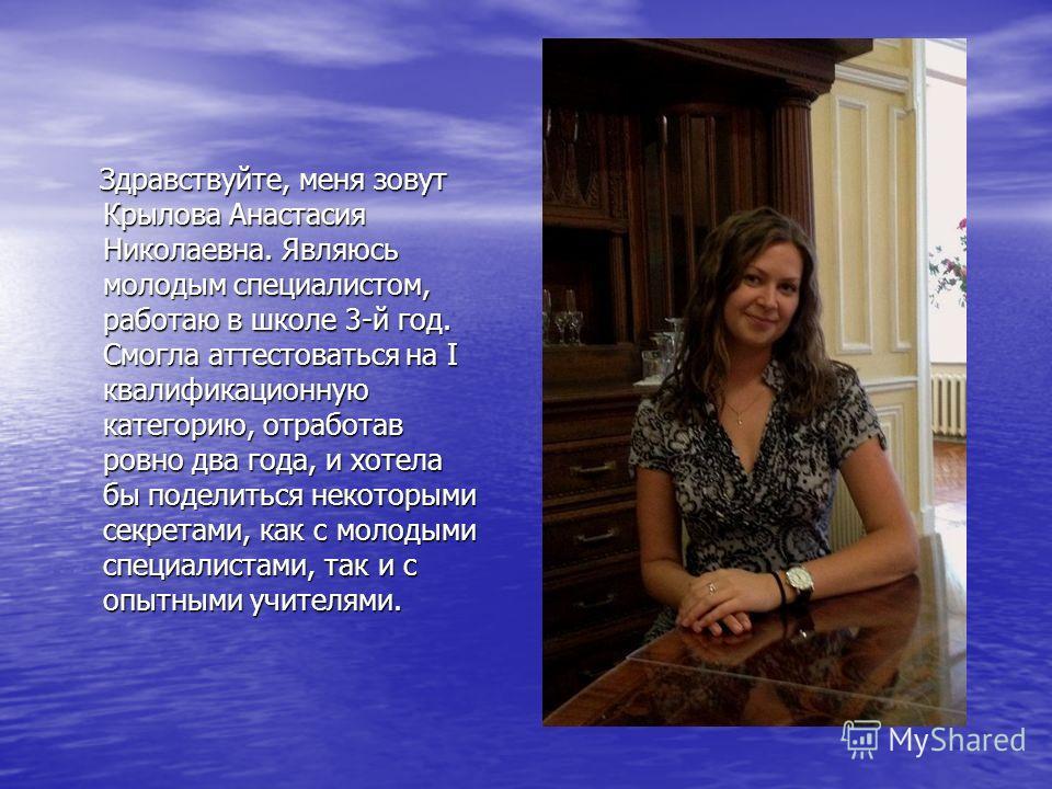 Здравствуйте, меня зовут Крылова Анастасия Николаевна. Являюсь молодым специалистом, работаю в школе 3-й год. Смогла аттестоваться на I квалификационную категорию, отработав ровно два года, и хотела бы поделиться некоторыми секретами, как с молодыми