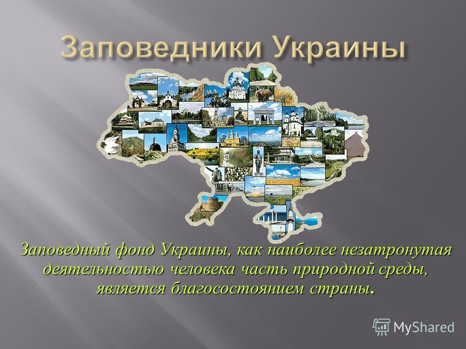 Заповедный фонд Украины, как наиболее незатронутая деятельностью человека часть природной среды, является благосостоянием страны.