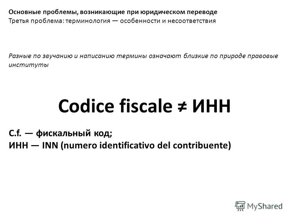 Основные проблемы, возникающие при юридическом переводе Третья проблема: терминология особенности и несоответствия Разные по звучанию и написанию термины означают близкие по природе правовые институты Codice fiscale ИНН C.f. фискальный код; ИНН INN (