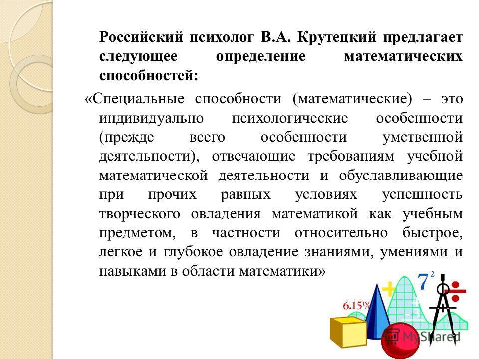 Российский психолог В.А. Крутецкий предлагает следующее определение математических способностей: «Специальные способности (математические) – это индивидуально психологические особенности (прежде всего особенности умственной деятельности), отвечающие