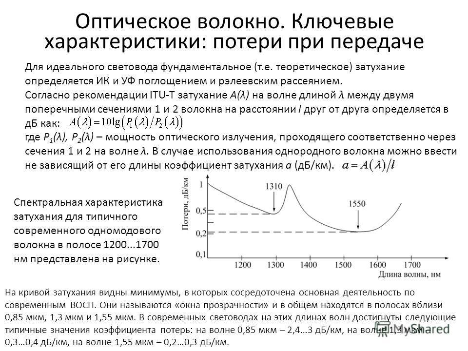 Оптическое волокно. Ключевые характеристики: потери при передаче Для идеального световода фундаментальное (т.е. теоретическое) затухание определяется ИК и УФ поглощением и рэлеевским рассеянием. Согласно рекомендации ITU-T затухание A(λ) на волне дли