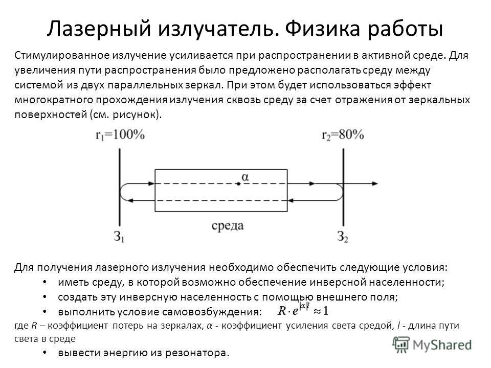 Лазерный излучатель. Физика работы Стимулированное излучение усиливается при распространении в активной среде. Для увеличения пути распространения было предложено располагать среду между системой из двух параллельных зеркал. При этом будет использова