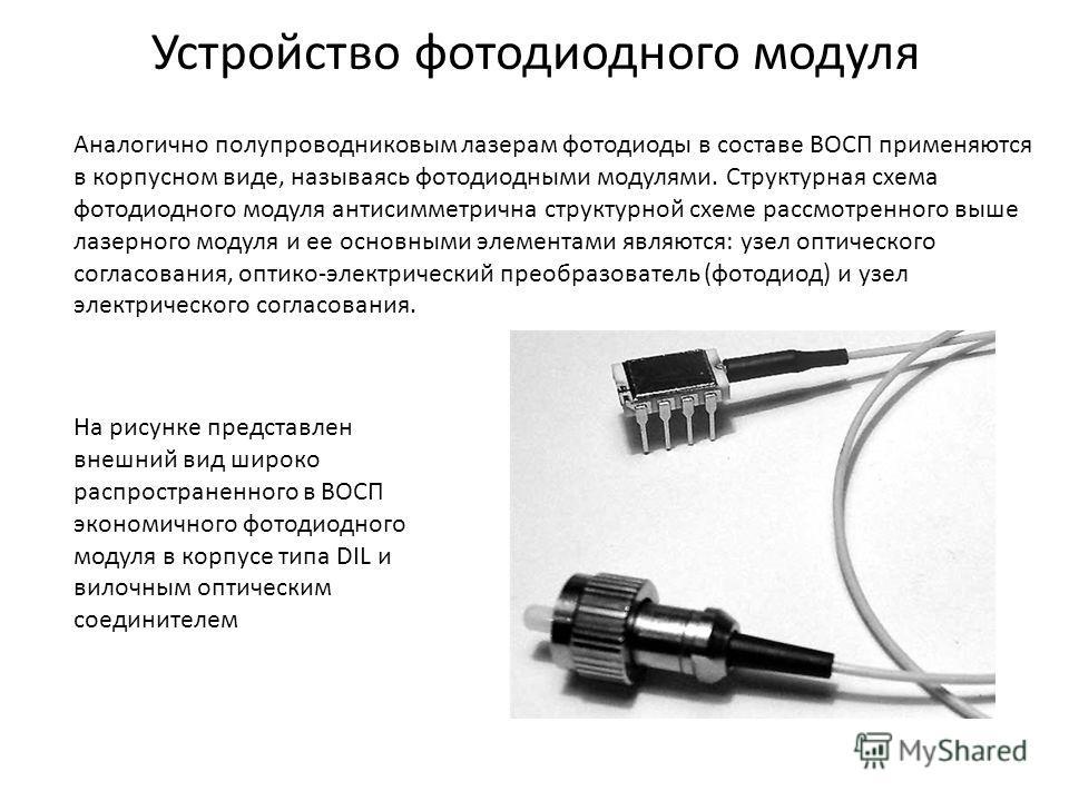 Устройство фотодиодного модуля Аналогично полупроводниковым лазерам фотодиоды в составе ВОСП применяются в корпусном виде, называясь фотодиодными модулями. Структурная схема фотодиодного модуля антисимметрична структурной схеме рассмотренного выше ла