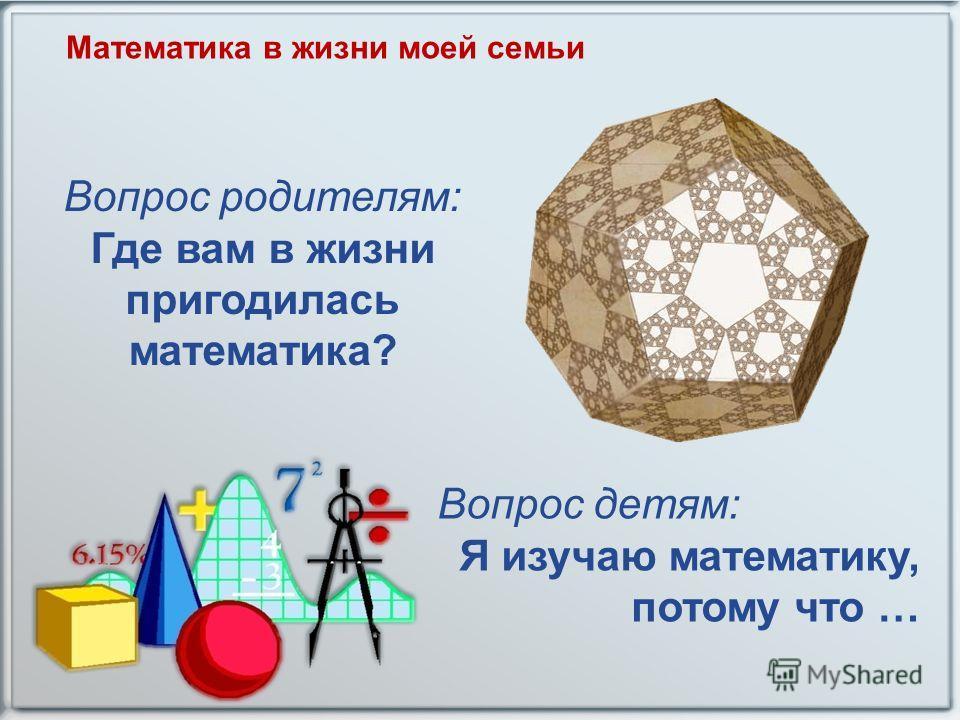 Математика в жизни моей семьи Вопрос родителям: Где вам в жизни пригодилась математика? Вопрос детям: Я изучаю математику, потому что …