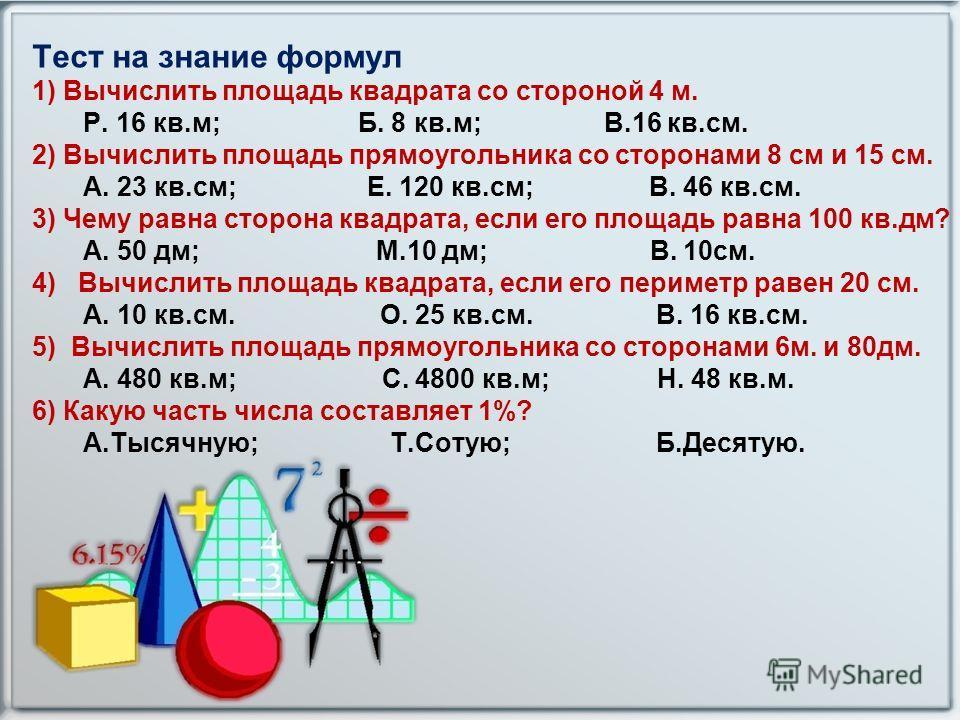 Тест на знание формул 1) Вычислить площадь квадрата со стороной 4 м. Р. 16 кв.м; Б. 8 кв.м; В.16 кв.см. 2) Вычислить площадь прямоугольника со сторонами 8 см и 15 см. А. 23 кв.см; Е. 120 кв.см; В. 46 кв.см. 3) Чему равна сторона квадрата, если его пл